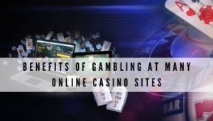 Benefits of Gambling At Many Online Casino Sites